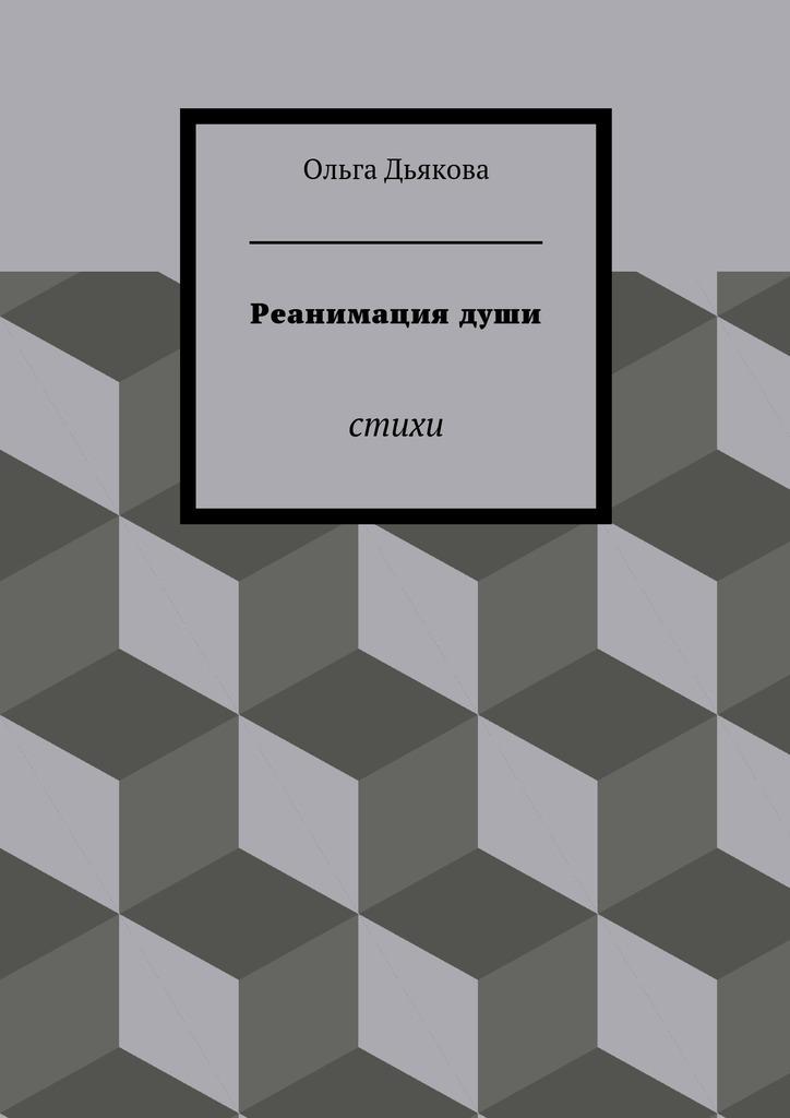 Ольга Дьякова Реанимациядуши. Стихи зеркало души