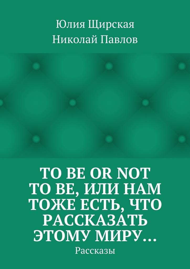 Юлия Щирская Tobe ornot tobe, или Нам тоже есть, что рассказать этому миру… Рассказы vi ham cm 03 or vi ham em 03