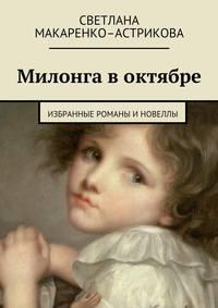 Светлана Макаренко-Астрикова - Милонга воктябре. Избранные романы иновеллы