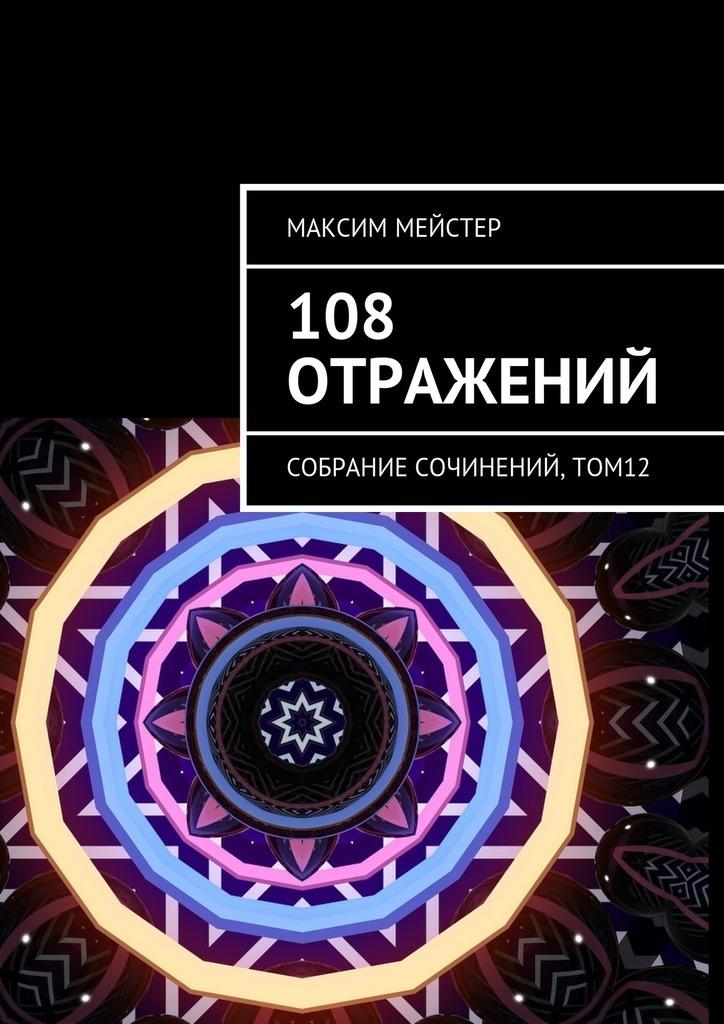 Максим Мейстер 108 отражений. Собрание сочинений, том 12 алексей астафьев 108стихов впромежуткахснов