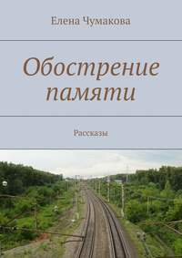 Чумакова, Елена  - Обострение памяти. Рассказы