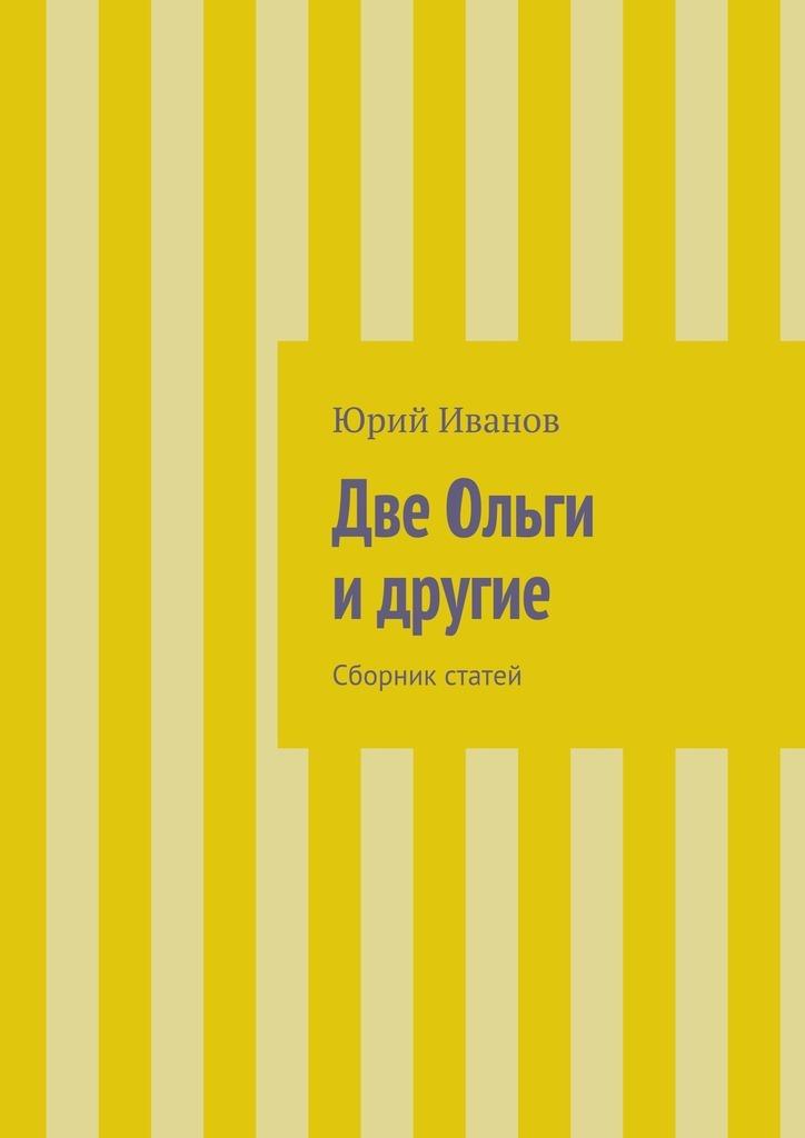 Юрий Иванов Две Ольги идругие. Сборник статей