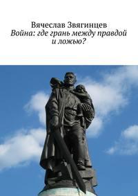 Вячеслав Звягинцев - Война: где грань между правдой и ложью?
