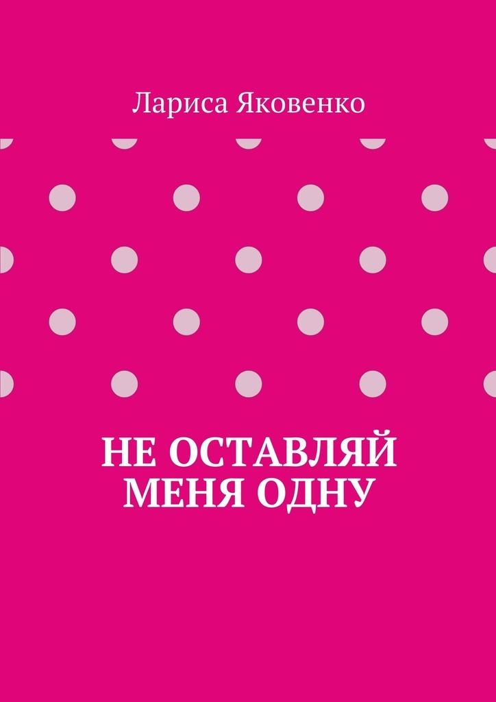 Лариса Яковенко Неоставляй меняодну