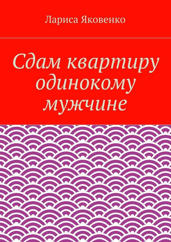 Лариса Яковенко Сдам квартиру одинокому мужчине александр alias сдам квартиру недорого