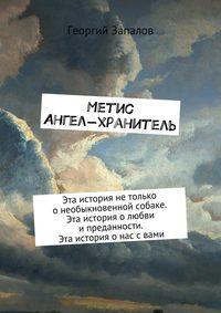 Георгий Запалов - Метис. Ангел-хранитель. Эта история нетолько онеобыкновенной собаке. Эта история олюбви ипреданности. Эта история онас свами