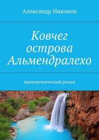 Никонов, Александр  - Ковчег острова Альмендралехо. приключенческий роман