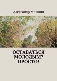 Мишкин, Александр  - Оставаться молодым? Просто!