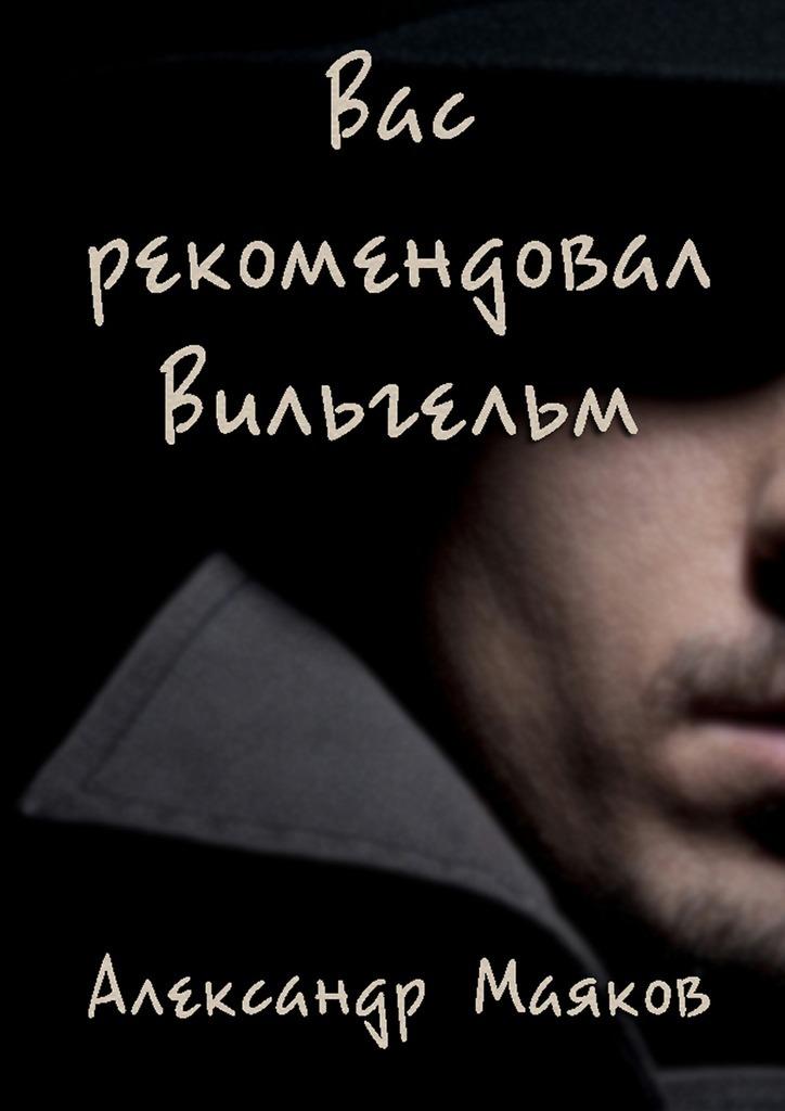 Александр Маяков Вас рекомендовал Вильгельм