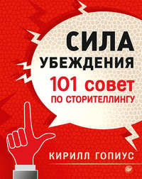 Гопиус, Кирилл  - Сила убеждения. 101 совет по сторителлингу