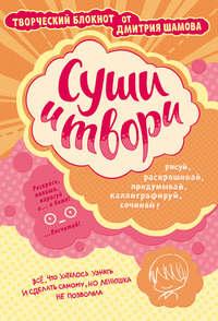 Шамов, Дмитрий  - Суши и твори! Творческий блокнот от Дмитрия Шамова