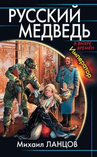 Ланцов, Михаил  - Русский Медведь. Император
