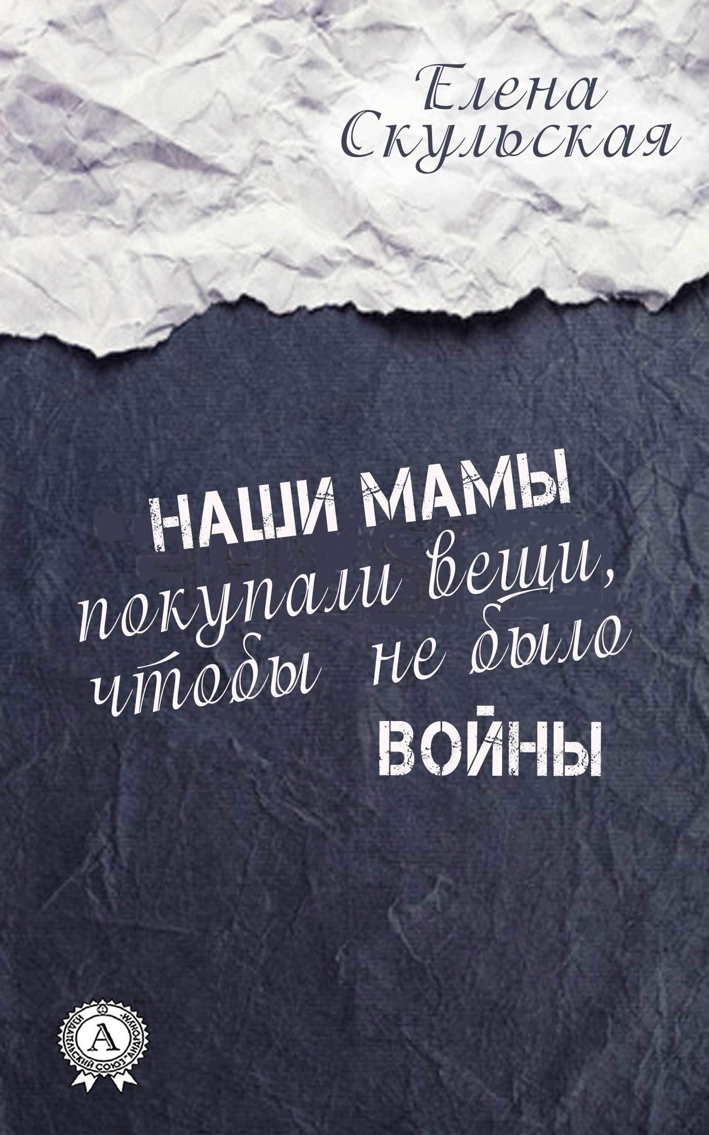 Обложка книги Наши мамы покупали вещи, чтобы не было войны, автор Скульская, Елена