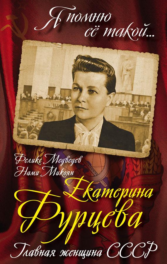Феликс Медведев Екатерина Фурцева. Главная женщина СССР екатерина фурцева главная женщина ссср