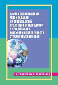Епимахова, Е. Э.  - Научно обоснованные рекомендации по производству продукции птицеводства в организациях всех форм собственности Ставропольского края. Методические рекомендации