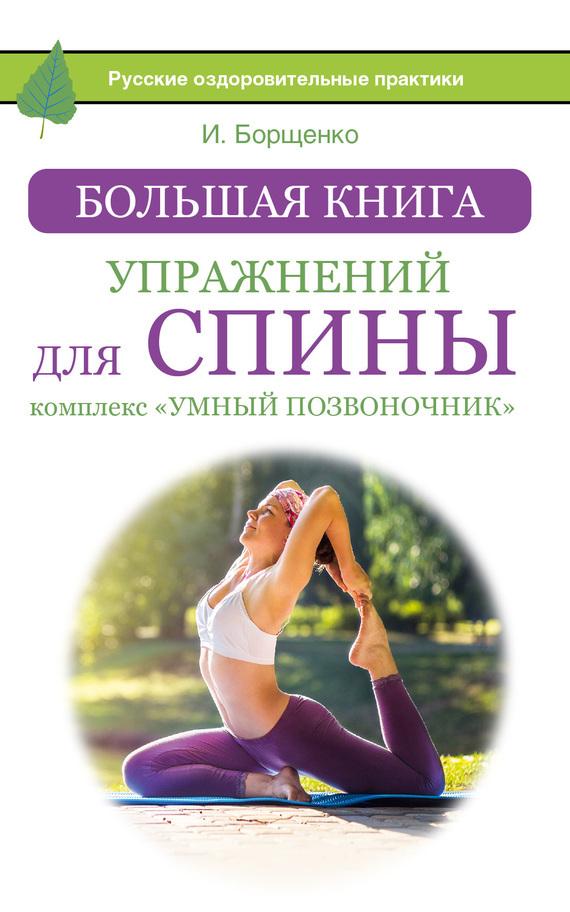 Игорь Борщенко Большая книга упражнений для спины: комплекс «Умный позвоночник» лечебная гимнастика для позвоночника