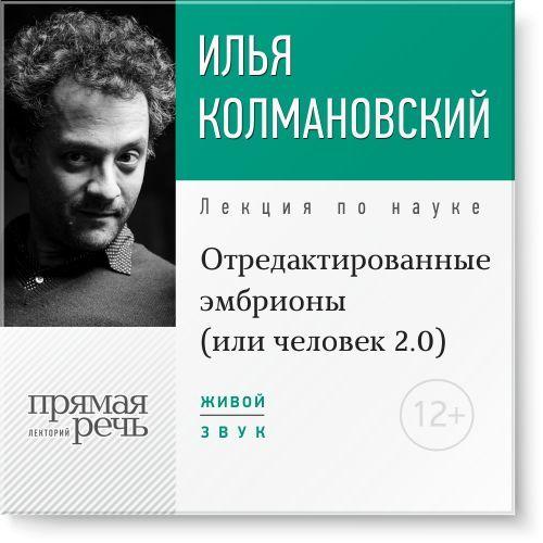 Илья Колмановский Лекция «Отредактированные эмбрионы (или: человек 2.0)» илья колмановский лекция динозавры