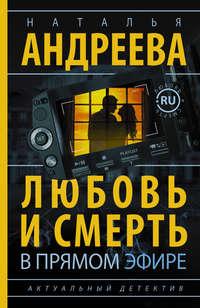 Андреева, Наталья  - Любовь и смерть в прямом эфире