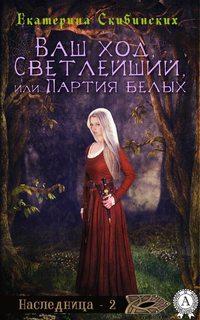 Скибинских, Екатерина  - Ваш ход, Светлейший, или Партия белых