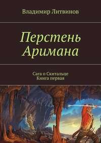 Владимир Геннадьевич Литвинов - Перстень Аримана. Сага оСкитальце. Книга первая