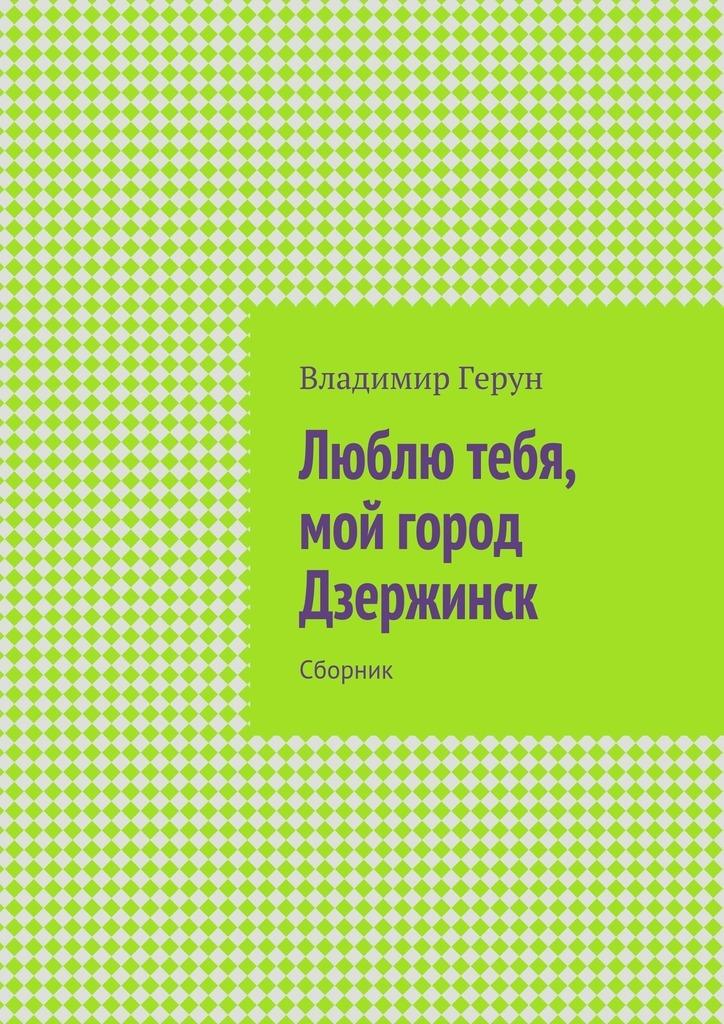 Владимир Герун Люблю тебя, мой город Дзержинск. Сборник