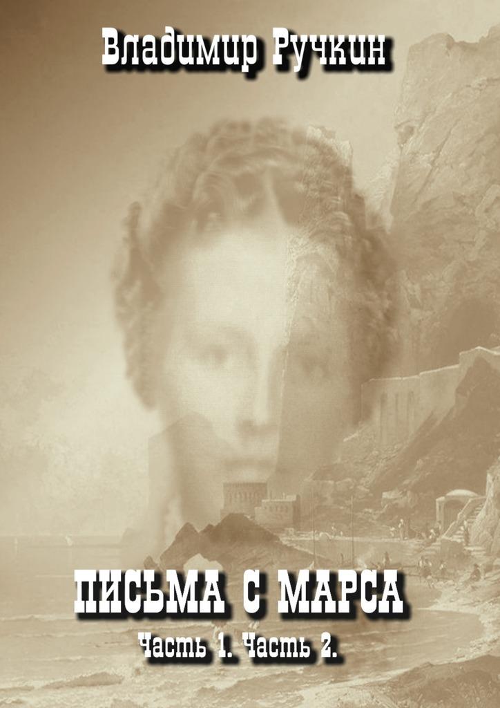 Владимир Ручкин - Письма с Марса. Часть 1. Часть 2