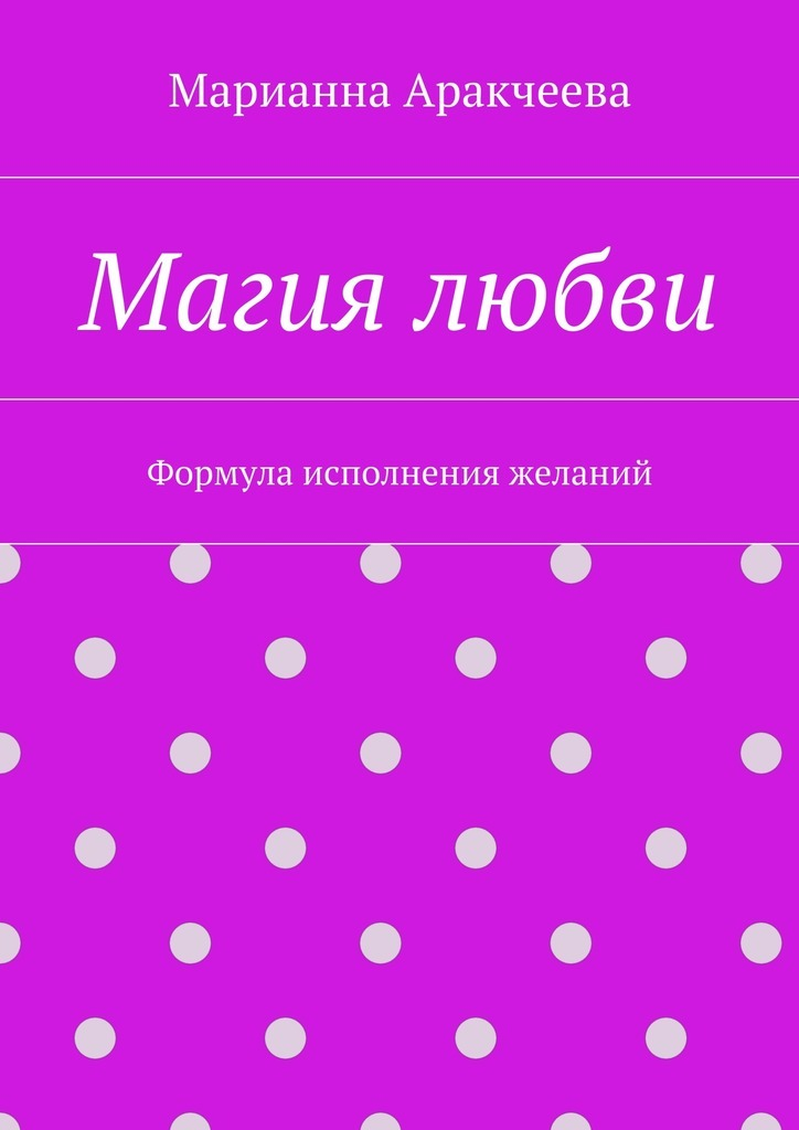 Марианна Аракчеева Магия любви. Формула исполнения желаний
