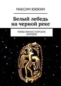 Ююкин, Максим  - Белый лебедь начернойреке. Мифы финно-угорских народов
