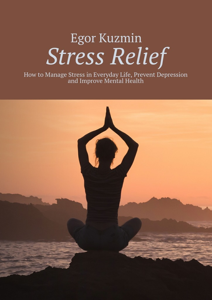 Egor Kuzmin Stress Relief. How to Manage Stress in Everyday Life, Prevent Depression and Improve Mental Health improving quality of life in anxiety and depression