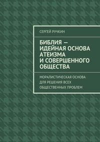 Ручкин, Сергей  - Библия– идейная основа атеизма исовершенного общества. Моралистическая основа для решения всех общественных проблем