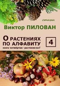 Пилован, Виктор  - Орастениях поалфавиту. Книга четвёртая. Растения наГ