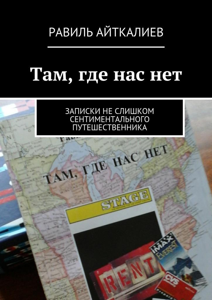 Равиль Айткалиев Там, где наснет. Записки неслишком сентиментального путешественника книги эксмо там где твое сердце