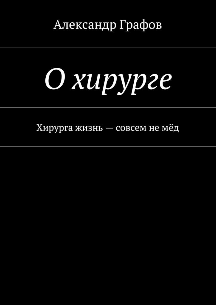 Скачать Александр Графов бесплатно О хирурге. Хирурга жизнь - совсем не мёд