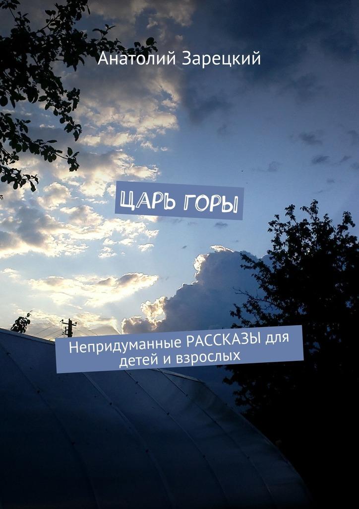 Анатолий Зарецкий Царь горы. Непридуманные РАССКАЗЫ для детей и взрослых когда мы были маленькими