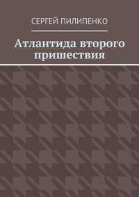 Пилипенко, Сергей Викторович  - Атлантида второго пришествия