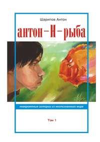 Шарипов, Антон  - Антон-Н-рыба. Невероятные истории изнеопознанногомира. Том 1