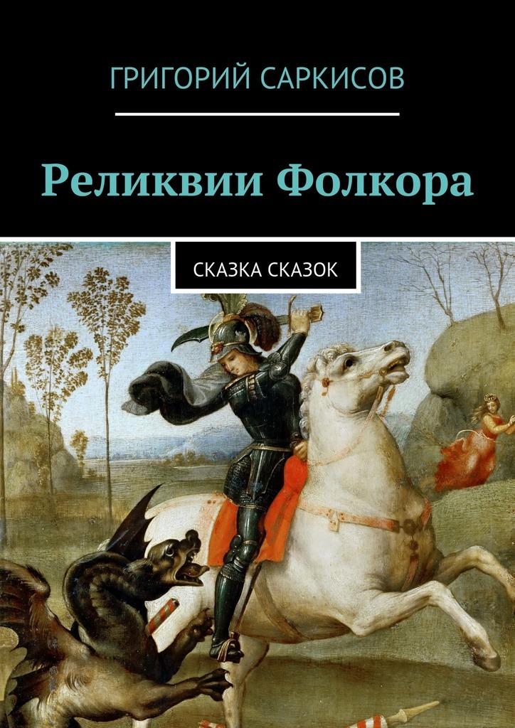 Григорий Саркисов Реликвии Фолкора. Сказка Сказок сборник исторические реликвии