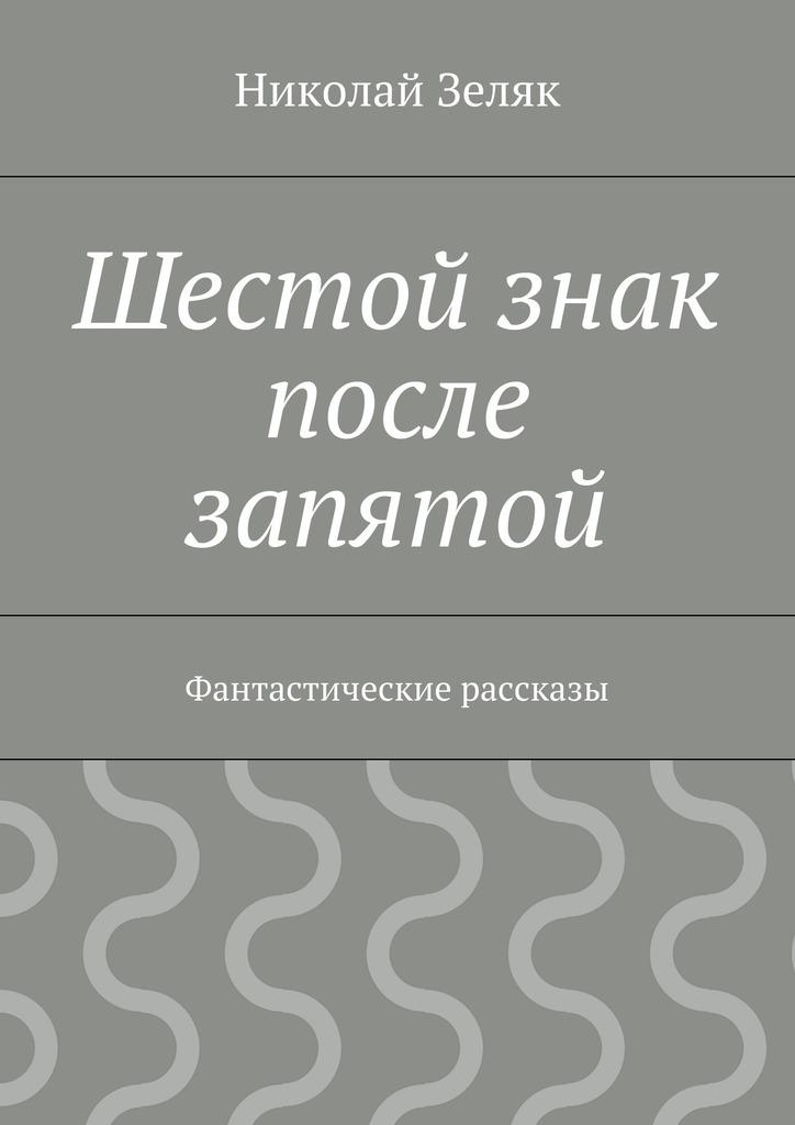 Николай Петрович Зеляк Шестой знак после запятой. Фантастические рассказы николай делоне квантовая природа вещества