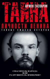 Гаспарян, Армен  - Тайна личности Ленина. Спаситель народа или разрушитель империи?