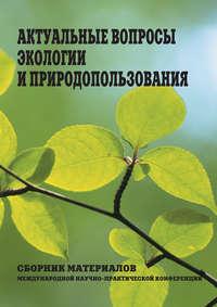 статей, Сборник  - Актуальные вопросы экологии и природопользования. Сборник материалов Международной научно-практической конференции