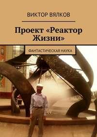 Вялков, Виктор  - Проект «Реактор Жизни». Фантастическая наука