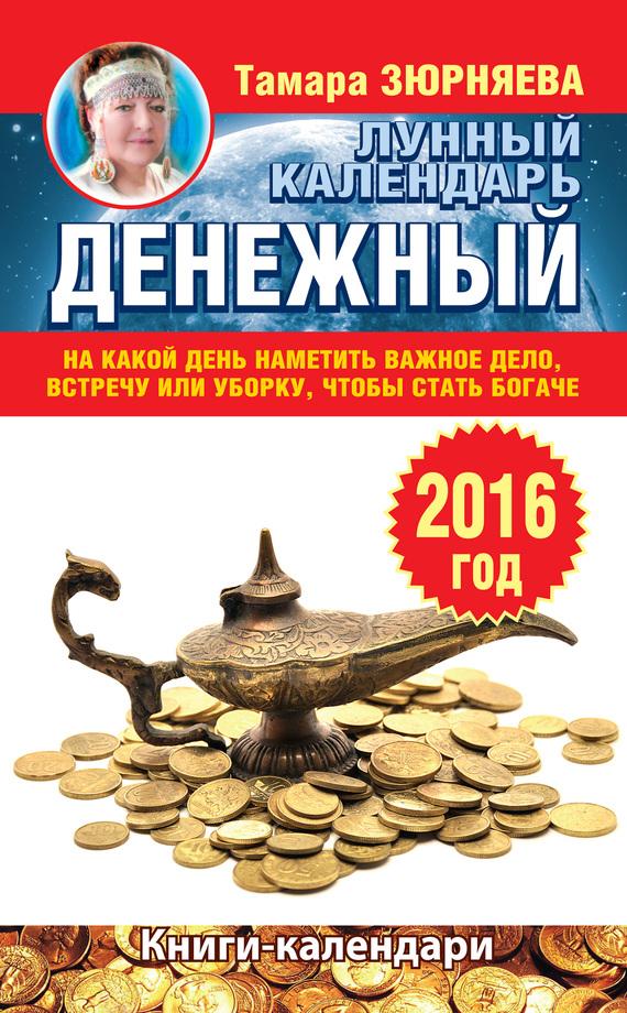 Тамара Зюрняева Денежный лунный календарь на 2016 год. На какой день наметить важное дело, встречу или уборку, чтобы стать богаче зюрняева т азарова ю луна помогает привлечь деньги лунный календарь на 20 лет