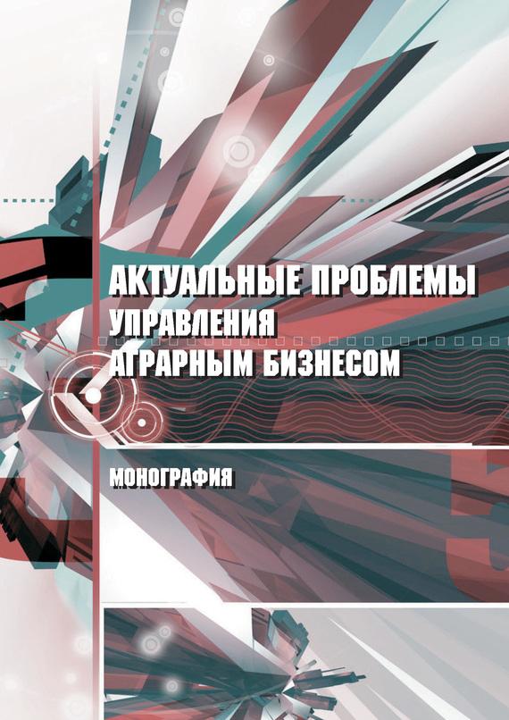 Обложка книги Актуальные проблемы управления аграрным бизнесом, автор Байдаков, А. Н.