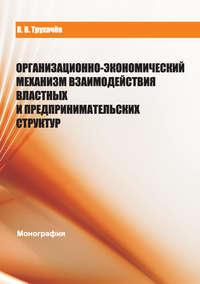 Трухачев, В. В.  - Организационно-экономический механизм взаимодействия властных и предпринимательских структур
