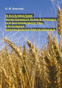 Власова, О. И.  - Плодородие черноземных почв и приемы его воспроизводства в условиях Центрального Предкавказья