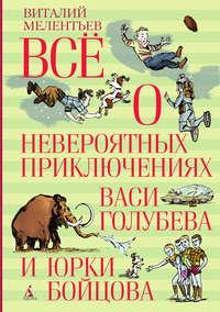 Мелентьев, Виталий  - Всё о невероятных приключениях Васи Голубева и Юрки Бойцова (сборник)