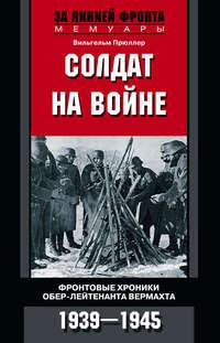 Прюллер, Вильгельм  - Солдат на войне. Фронтовые хроники обер-лейтенанта вермахта. 1939 – 1945