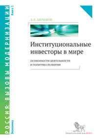 Абрамов, А. Е.  - Институциональные инвесторы в мире: особенности деятельности и политика развития. Книга 1