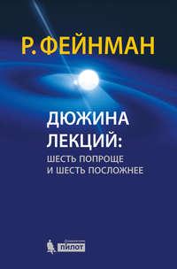 Фейнман, Ричард Филлипс  - Дюжина лекций: шесть попроще и шесть посложнее