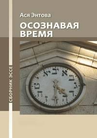 Энтова, Ася Револьдовна  - Осознавая время. Сборникэссе